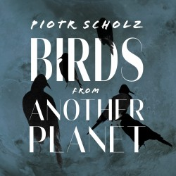 Piotr Scholz - Birds From Another Planet CD